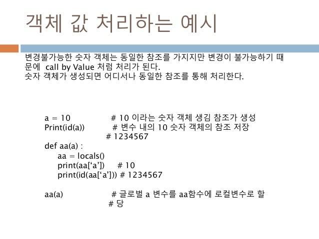 객체 값 처리하는 예시 a = 10 # 10 이라는 숫자 객체 생김 참조가 생성 Print(id(a)) # 변수 내의 10 숫자 객체의 참조 저장 # 1234567 def aa(a) : aa = locals() prin...