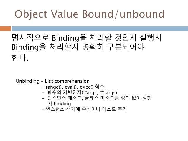 Object Value Bound/unbound 명시적으로 Binding을 처리할 것인지 실행시 Binding을 처리할지 명확히 구분되어야 한다. Unbinding – List comprehension - range()...
