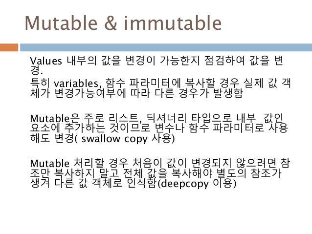 Mutable & immutable Values 내부의 값을 변경이 가능한지 점검하여 값을 변 경. 특히 variables, 함수 파라미터에 복사할 경우 실제 값 객 체가 변경가능여부에 따라 다른 경우가 발생함 Muta...