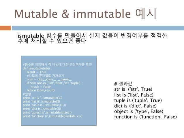Mutable & immutable 예시 ismutable 함수를 만들어서 실제 값들이 변경여부를 점검한 후에 처리할 수 있으면 좋다 #함수를 정의해서 각 타입에 대한 갱신여부를 확인 def ismutable(obj) ...