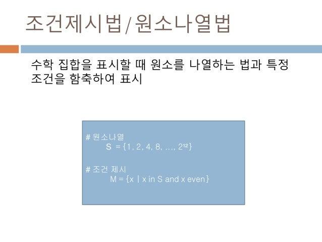 조건제시법/원소나열법 수학 집합을 표시할 때 원소를 나열하는 법과 특정 조건을 함축하여 표시 # 원소나열 S = {1, 2, 4, 8, ..., 2¹²} # 조건 제시 M = {x | x in S and x even}