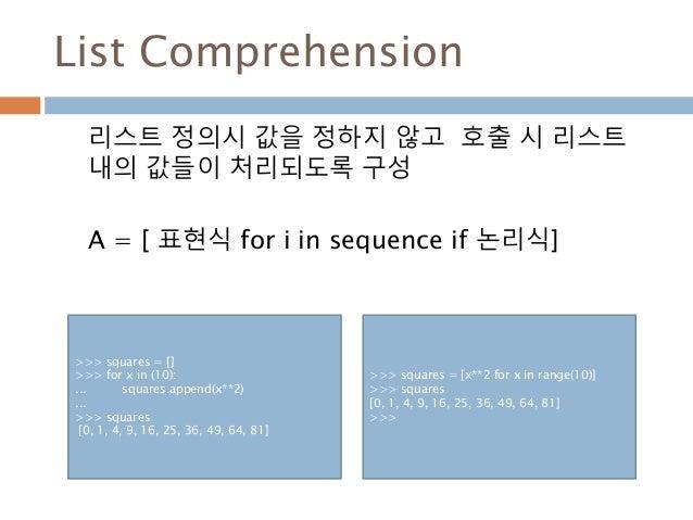 List Comprehension 리스트 정의시 값을 정하지 않고 호출 시 리스트 내의 값들이 처리되도록 구성 A = [ 표현식 for i in sequence if 논리식] >>> squares = [] >>> for...