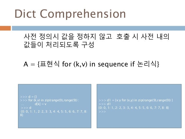 Dict Comprehension 사전 정의시 값을 정하지 않고 호출 시 사전 내의 값들이 처리되도록 구성 A = {표현식 for (k,v) in sequence if 논리식} >>> d = {} >>> for (k,v...