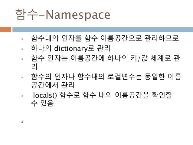 함수-Namespace  함수내의 인자를 함수 이름공간으로 관리하므로  하나의 dictionary로 관리  함수 인자는 이름공간에 하나의 키/값 체계로 관 리  함수의 인자나 함수내의 로컬변수는 동일한 이름 공간...
