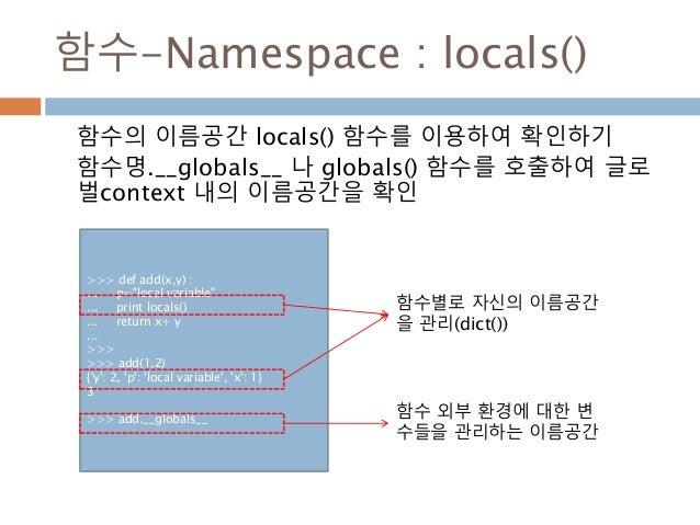함수-Namespace : locals() 함수의 이름공간 locals() 함수를 이용하여 확인하기 함수명.__globals__ 나 globals() 함수를 호출하여 글로 벌context 내의 이름공간을 확인 >>> d...