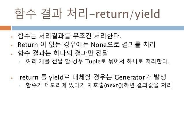함수 결과 처리-return/yield  함수는 처리결과를 무조건 처리한다.  Return 이 없는 경우에는 None으로 결과를 처리  함수 결과는 하나의 결과만 전달 • 여러 개를 전달 할 경우 Tuple로 묶어...