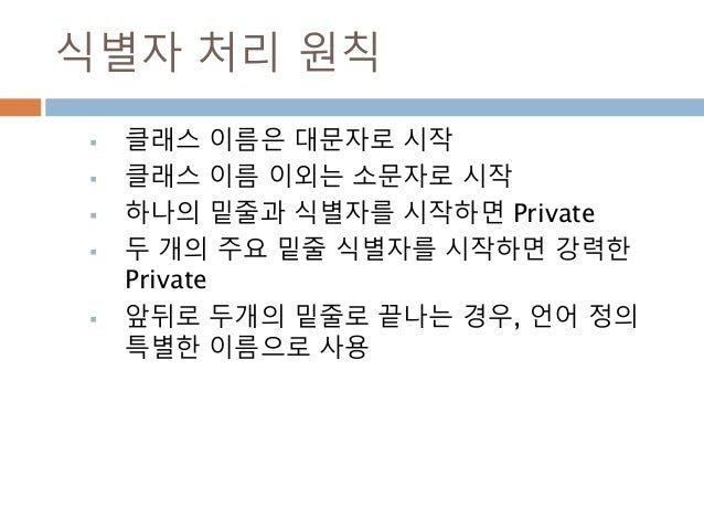 식별자 처리 원칙  클래스 이름은 대문자로 시작  클래스 이름 이외는 소문자로 시작  하나의 밑줄과 식별자를 시작하면 Private  두 개의 주요 밑줄 식별자를 시작하면 강력한 Private  앞뒤로 두개의 ...