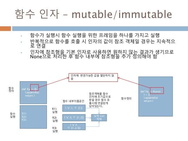함수 인자 – mutable/immutable  함수가 실행시 함수 실행을 위한 프레임을 하나를 가지고 실행  반복적으로 함수를 호출 시 인자의 값이 참조 객체일 경우는 지속적으 로 연결  인자에 참조형을 기본 인...