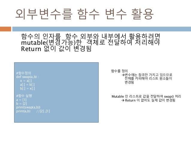 외부변수를 함수 변수 활용 함수의 인자를 함수 외부와 내부에서 활용하려면 mutable(변경가능)한 객체로 전달하여 처리해야 Return 없이 값이 변경됨 함수를 정의 변수에는 참조만 가지고 있으므로 전체를 카피해야 ...