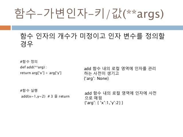 함수-가변인자-키/값(**args) 함수 인자의 개수가 미정이고 인자 변수를 정의할 경우 #함수 정의 def add(**arg) : return arg['x'] + arg['y'] #함수 실행 add(x=1,y=2) #...