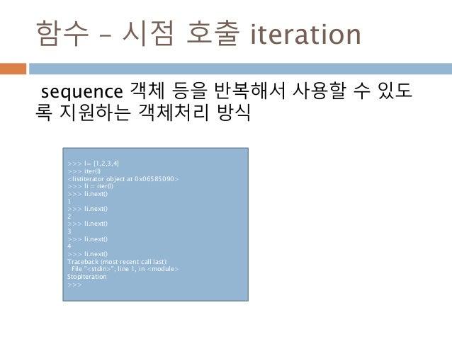 함수 – 시점 호출 iteration sequence 객체 등을 반복해서 사용할 수 있도 록 지원하는 객체처리 방식 >>> l= [1,2,3,4] >>> iter(l) <listiterator object at 0x06...