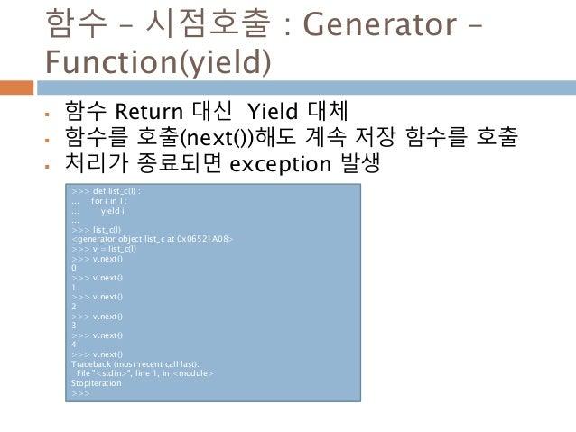 함수 – 시점호출 : Generator – Function(yield)  함수 Return 대신 Yield 대체  함수를 호출(next())해도 계속 저장 함수를 호출  처리가 종료되면 exception 발생 >>...