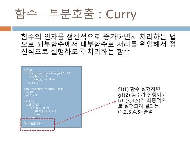 """함수- 부분호출 : Curry 함수의 인자를 점진적으로 증가하면서 처리하는 법 으로 외부함수에서 내부함수로 처리를 위임해서 점 진적으로 실행하도록 처리하는 함수 def f(a): print """"function class ..."""