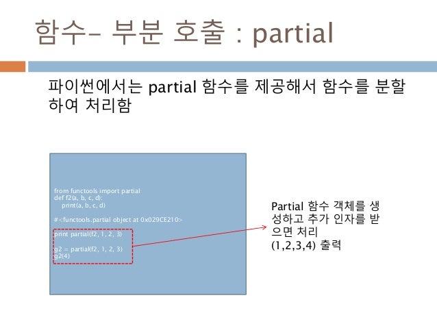 함수- 부분 호출 : partial 파이썬에서는 partial 함수를 제공해서 함수를 분할 하여 처리함 from functools import partial def f2(a, b, c, d): print(a, b, c,...