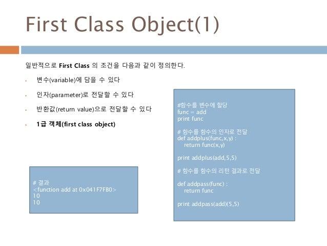 First Class Object(1) 일반적으로 First Class 의 조건을 다음과 같이 정의한다.  변수(variable)에 담을 수 있다  인자(parameter)로 전달할 수 있다  반환값(return ...