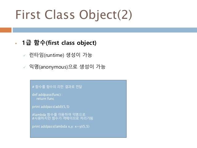 First Class Object(2)  1급 함수(first class object)  런타임(runtime) 생성이 가능  익명(anonymous)으로 생성이 가능 # 함수를 함수의 리턴 결과로 전달 def a...