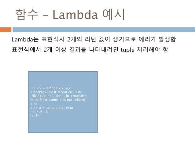 함수 – Lambda 예시 Lambda는 표현식시 2개의 리턴 값이 생기므로 에러가 발생함 표현식에서 2개 이상 결과를 나타내려면 tuple 처리해야 함 >>> x = lambda x,y : y,x Traceback (...
