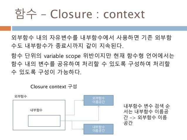 함수 – Closure : context 외부함수 내의 자유변수를 내부함수에서 사용하면 기존 외부함 수도 내부함수가 종료시까지 같이 지속된다. 함수 단위의 variable scope 위반이지만 현재 함수형 언어에서는 함...