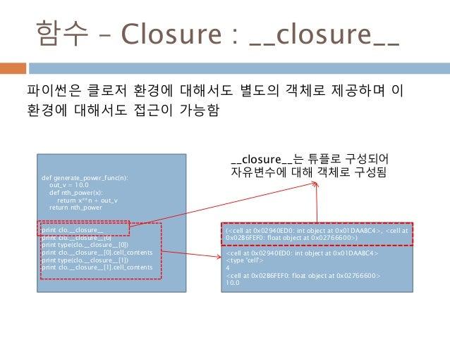 함수 – Closure : __closure__ 파이썬은 클로저 환경에 대해서도 별도의 객체로 제공하며 이 환경에 대해서도 접근이 가능함 def generate_power_func(n): out_v = 10.0 def ...