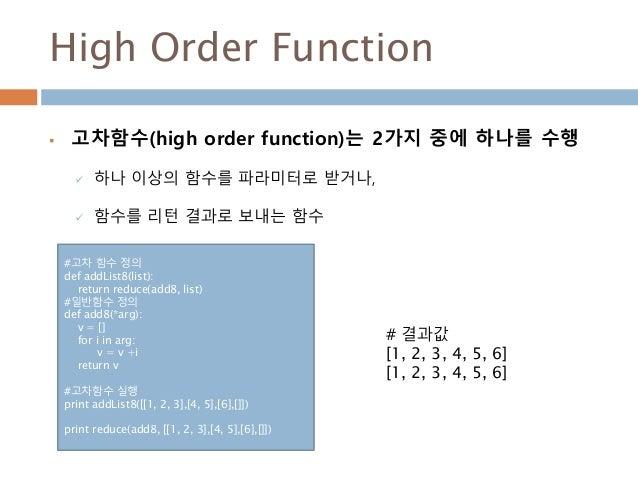 High Order Function  고차함수(high order function)는 2가지 중에 하나를 수행  하나 이상의 함수를 파라미터로 받거나,  함수를 리턴 결과로 보내는 함수 #고차 함수 정의 def a...