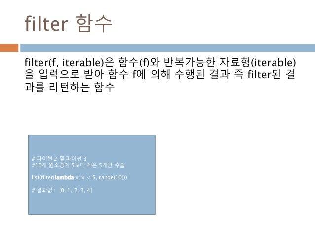 filter 함수 # 파이썬 2 및 파이썬 3 #10개 원소중에 5보다 작은 5개만 추출 list(filter(lambda x: x < 5, range(10))) # 결과값 : [0, 1, 2, 3, 4] filter(...