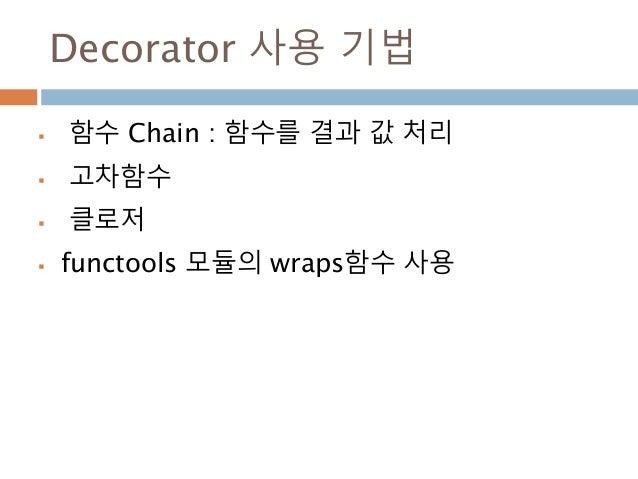 Decorator 사용 기법  함수 Chain : 함수를 결과 값 처리  고차함수  클로저  functools 모듈의 wraps함수 사용