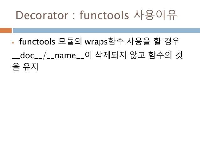 Decorator : functools 사용이유  functools 모듈의 wraps함수 사용을 할 경우 __doc__/__name__이 삭제되지 않고 함수의 것 을 유지