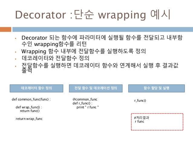 Decorator :단순 wrapping 예시  Decorator 되는 함수에 파라미터에 실행될 함수를 전달되고 내부함 수인 wrapping함수를 리턴  Wrapping 함수 내부에 전달함수를 실행하도록 정의  데...