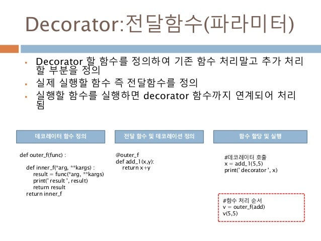 Decorator:전달함수(파라미터)  Decorator 할 함수를 정의하여 기존 함수 처리말고 추가 처리 할 부분을 정의  실제 실행할 함수 즉 전달함수를 정의  실행할 함수를 실행하면 decorator 함수까지...