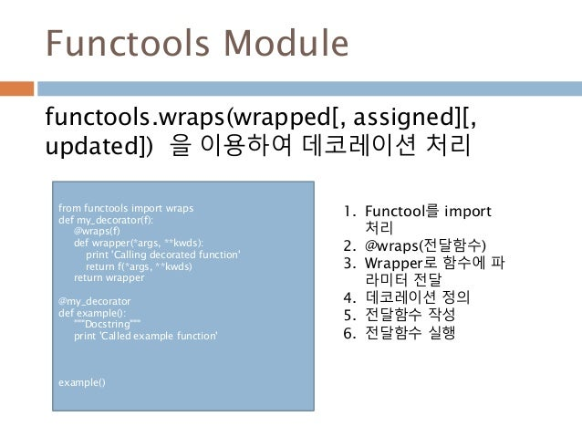 Functools Module functools.wraps(wrapped[, assigned][, updated]) 을 이용하여 데코레이션 처리 from functools import wraps def my_decora...