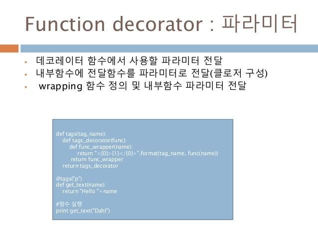 Function decorator : 파라미터  데코레이터 함수에서 사용할 파라미터 전달  내부함수에 전달함수를 파라미터로 전달(클로저 구성)  wrapping 함수 정의 및 내부함수 파라미터 전달 def tags...