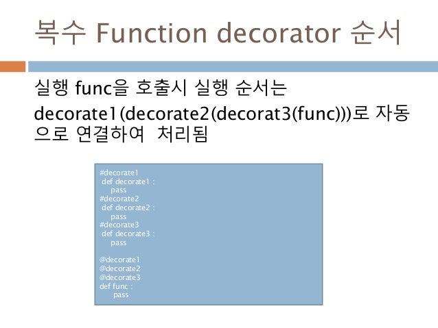 복수 Function decorator 순서 실행 func을 호출시 실행 순서는 decorate1(decorate2(decorat3(func)))로 자동 으로 연결하여 처리됨 #decorate1 def decorate1...