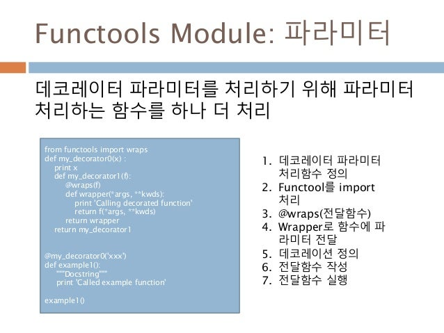 Functools Module: 파라미터 데코레이터 파라미터를 처리하기 위해 파라미터 처리하는 함수를 하나 더 처리 from functools import wraps def my_decorator0(x) : print ...