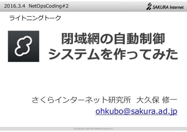 (C)Copyright 1996-2015 SAKURA Internet Inc. さくらインターネット研究所 大久保 修一 ohkubo@sakura.ad.jp 2016.3.4 NetOpsCoding#2 ライトニングトーク