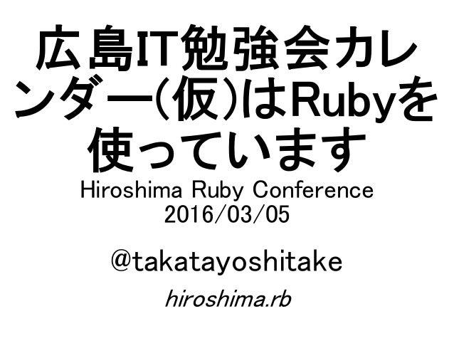 広島IT勉強会カレ ンダー(仮)はRubyを 使っています Hiroshima Ruby Conference 2016/03/05 @takatayoshitake hiroshima.rb