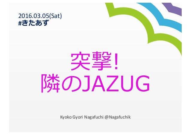 突撃! 隣隣のJAZUG Kyoko  Gyori Nagafuchi  @Nagafuchik 2016.03.05(Sat) #きたあず