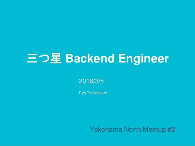 三つ星 Backend Engineer 2016/3/5 Yokohama North Meetup #2 Ryo Tomidokoro