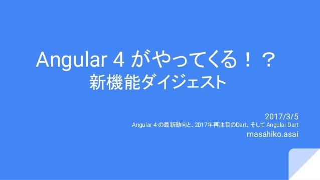 Angular 4 がやってくる!? 新機能ダイジェスト 2017/3/5 Angular 4 の最新動向と、2017年再注目のDart、そして Angular Dart masahiko.asai