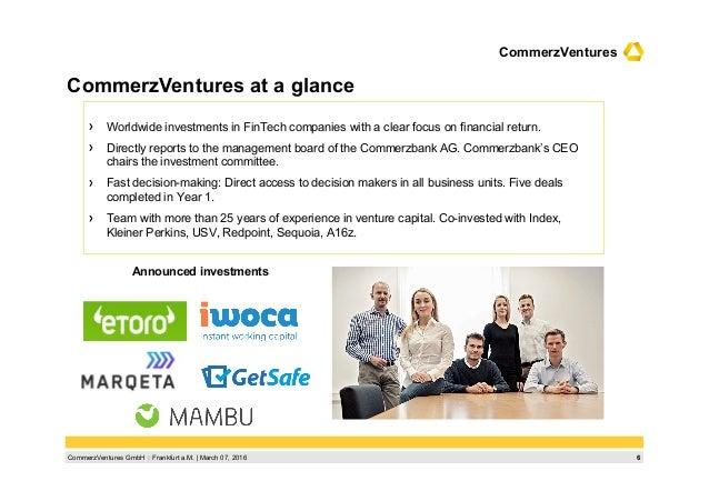 6CommerzVentures GmbH  Frankfurt a.M.   March 07, 2016 CommerzVentures  Worldwide investments in FinTech companies with ...