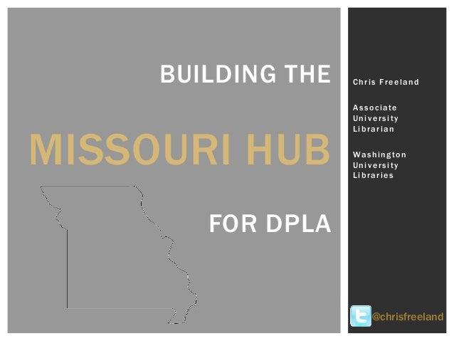 BUILDING THE MISSOURI HUB FOR DPLA Chris Freeland Associate University Librarian Washington University Libraries @chrisfre...