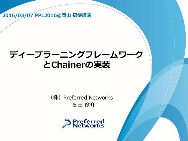 ディープラーニングフレームワーク とChainerの実装 2016/03/07 PPL2016@岡山 招待講演 (株)Preferred Networks 奥田 遼介