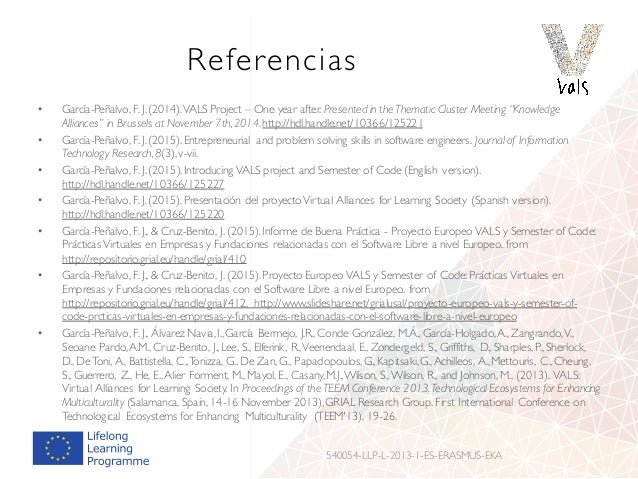 """Referencias • García-Peñalvo, F. J.(2014).VALS Project – One year after. Presented in the Thematic Cluster Meeting """"Knowle..."""