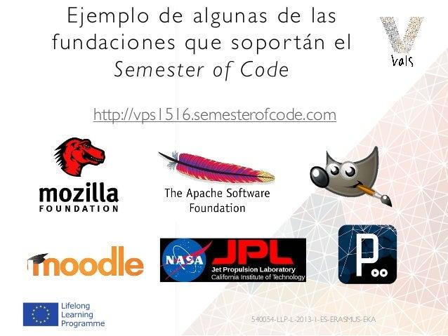 Ejemplo de algunas de las fundaciones que sopor tán el Semester of Code http://vps1516.semesterofcode.com 540054-LLP-L-201...