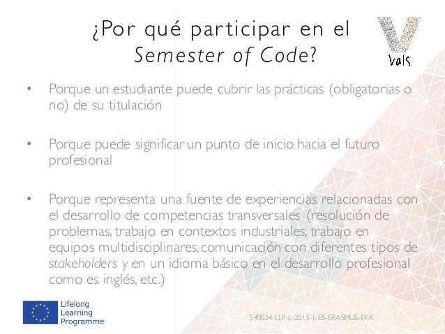 ¿Por qué par ticipar en el Semester of Code? • Porque un estudiante puede cubrir las prácticas (obligatorias o no) de su t...