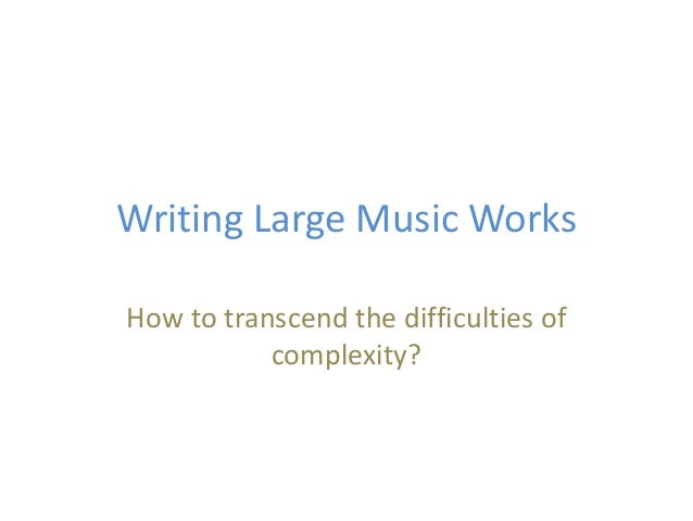 Writing Large Music Works How to transcend the difficulties of complexity?