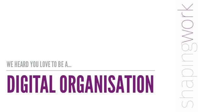 DIGITAL ORGANISATION WE HEARD YOU LOVE TO BE A…