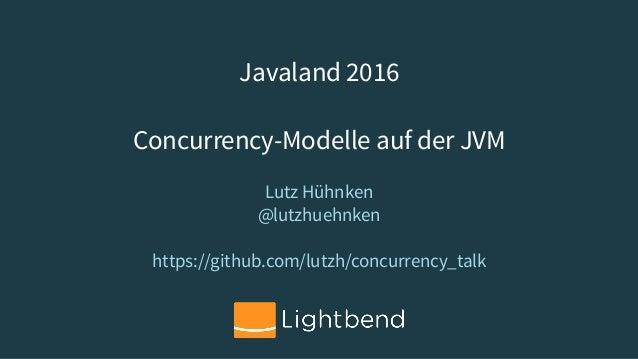 Javaland 2016 Concurrency-Modelle auf der JVM Lutz Hühnken @lutzhuehnken https://github.com/lutzh/concurrency_talk