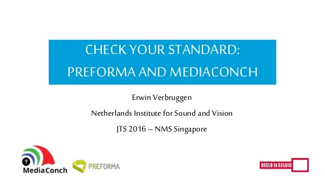 CHECK YOURSTANDARD: PREFORMA AND MEDIACONCH Erwin Verbruggen Netherlands Institute for Sound andVision JTS 2016 –NMS Singa...