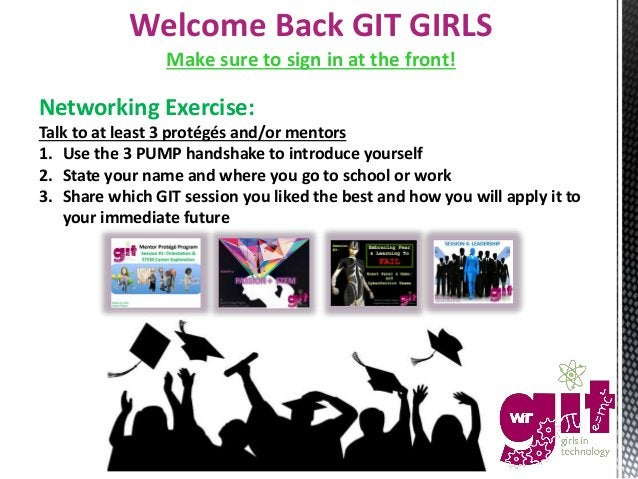 Welcome Back GIT GIRLS Make sure to sign in at the front! Networking Exercise: Talk to at least 3 protégés and/or mentors ...