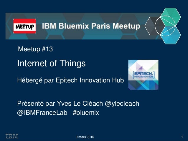 @IBMFranceLab #bluemix Internet of Things 9 mars 2016 Meetup #13 Hébergé par Epitech Innovation Hub 1 Présenté par Yves Le...